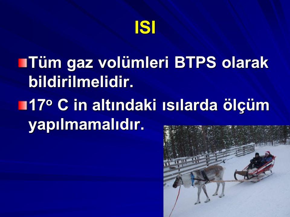 ISI Tüm gaz volümleri BTPS olarak bildirilmelidir. 17 o C in altındaki ısılarda ölçüm yapılmamalıdır.