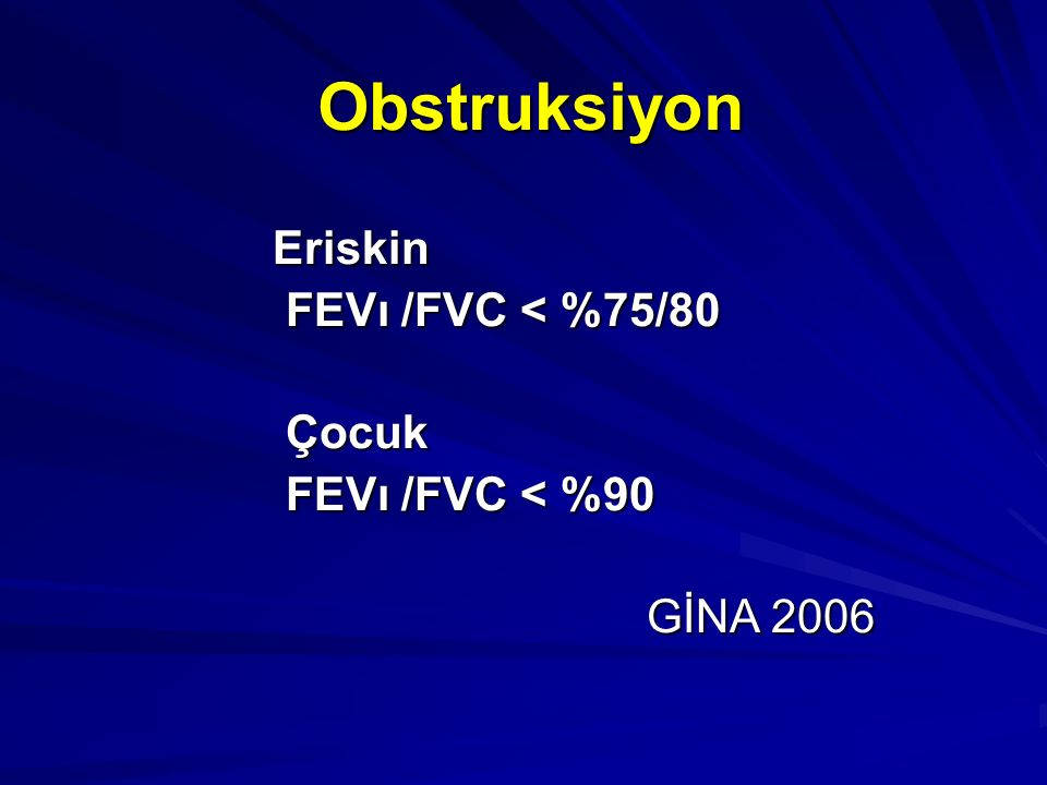 Obstruksiyon Eriskin FEVı /FVC < %75/80 FEVı /FVC < %75/80 Çocuk Çocuk FEVı /FVC < %90 FEVı /FVC < %90 GİNA 2006 GİNA 2006