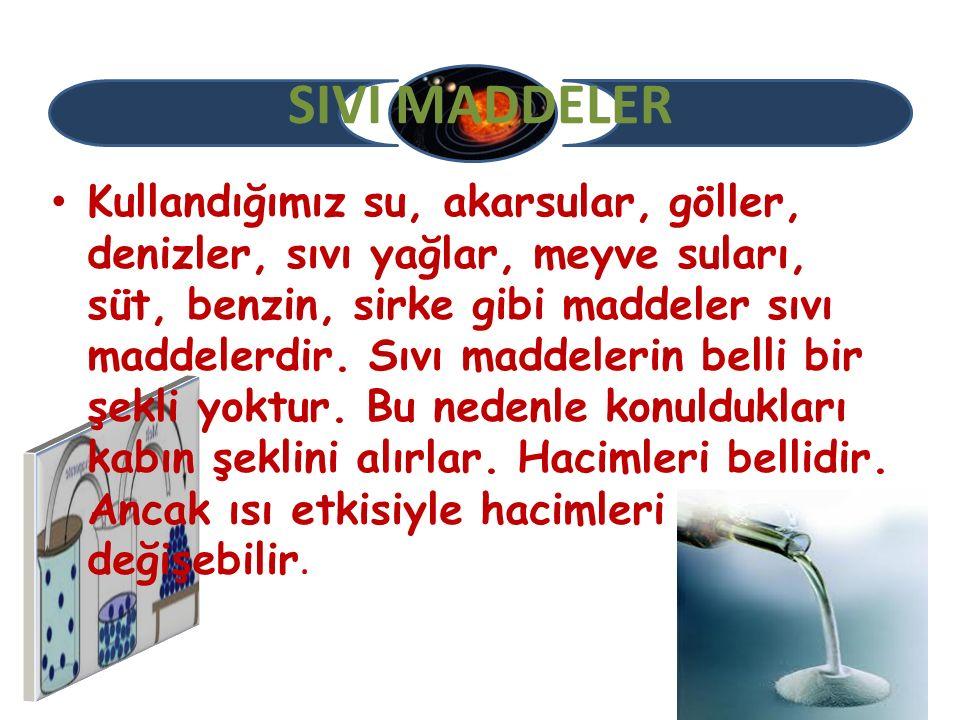 SIVI MADDELER Kullandığımız su, akarsular, göller, denizler, sıvı yağlar, meyve suları, süt, benzin, sirke gibi maddeler sıvı maddelerdir. Sıvı maddel