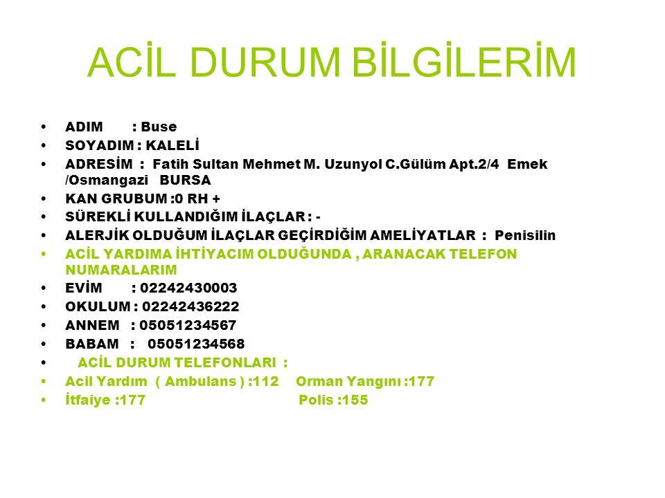 ACİL DURUM BİLGİLERİM ADIM : Buse SOYADIM : KALELİ ADRESİM : Fatih Sultan Mehmet M. Uzunyol C.Gülüm Apt.2/4 Emek /Osmangazi BURSA KAN GRUBUM :0 RH + S
