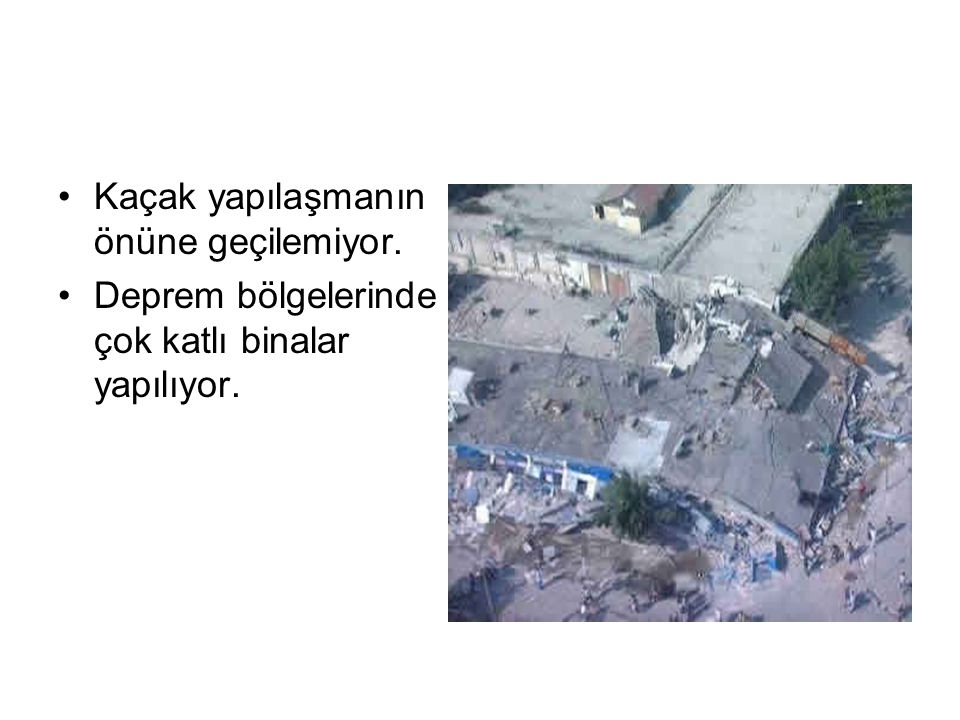 Kaçak yapılaşmanın önüne geçilemiyor. Deprem bölgelerinde çok katlı binalar yapılıyor.
