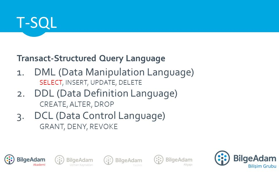 Transact-Structured Query Language 1.DML (Data Manipulation Language) SELECT, INSERT, UPDATE, DELETE 2.DDL (Data Definition Language) CREATE, ALTER, DROP 3.DCL (Data Control Language) GRANT, DENY, REVOKE T-SQL