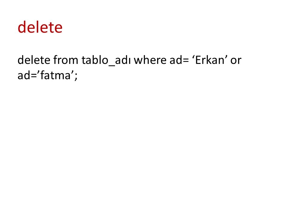 delete delete from tablo_adı where ad= 'Erkan' or ad='fatma';