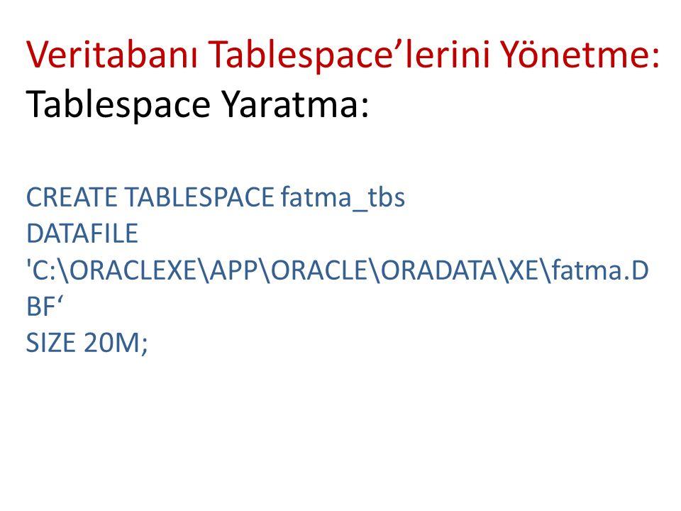 Veritabanı Tablespace'lerini Yönetme: Tablespace Yaratma: CREATE TABLESPACE fatma_tbs DATAFILE 'C:\ORACLEXE\APP\ORACLE\ORADATA\XE\fatma.D BF' SIZE 20M