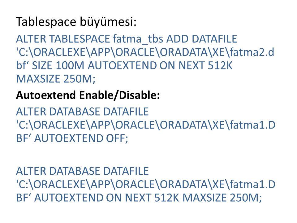 Tablespace büyümesi: ALTER TABLESPACE fatma_tbs ADD DATAFILE C:\ORACLEXE\APP\ORACLE\ORADATA\XE\fatma2.d bf' SIZE 100M AUTOEXTEND ON NEXT 512K MAXSIZE 250M; Autoextend Enable/Disable: ALTER DATABASE DATAFILE C:\ORACLEXE\APP\ORACLE\ORADATA\XE\fatma1.D BF' AUTOEXTEND OFF; ALTER DATABASE DATAFILE C:\ORACLEXE\APP\ORACLE\ORADATA\XE\fatma1.D BF' AUTOEXTEND ON NEXT 512K MAXSIZE 250M;