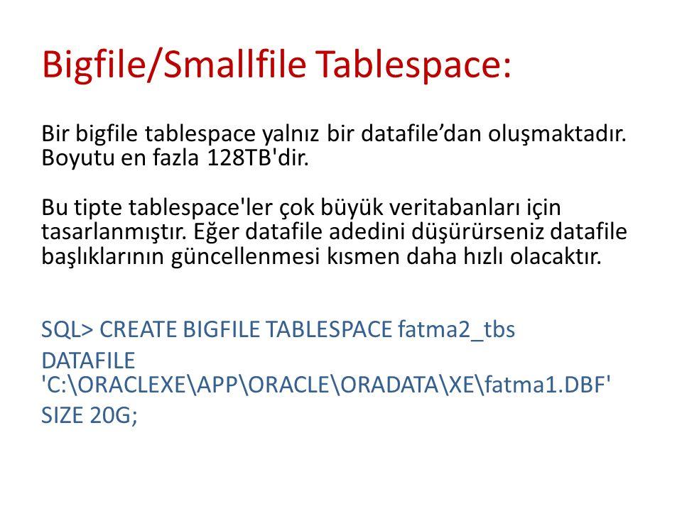 Bigfile/Smallfile Tablespace: Bir bigfile tablespace yalnız bir datafile'dan oluşmaktadır. Boyutu en fazla 128TB'dir. Bu tipte tablespace'ler çok büyü