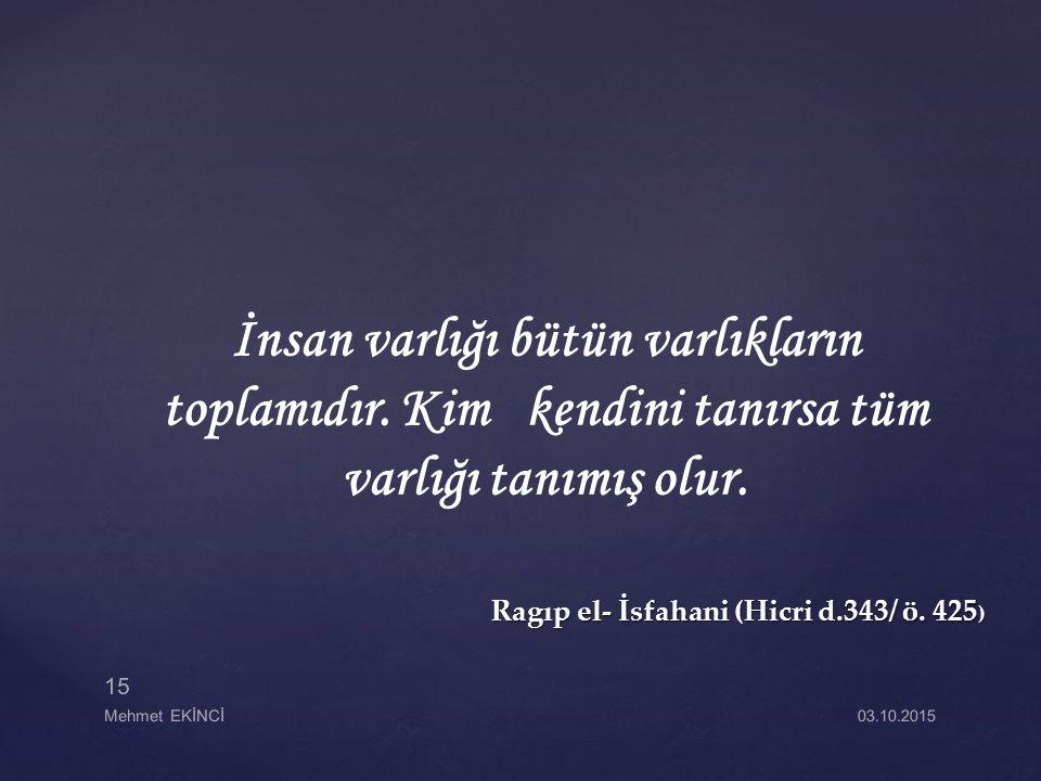 Ragıp el- İsfahani (Hicri d.343/ ö. 425 ) Ragıp el- İsfahani (Hicri d.343/ ö. 425 ) İnsan varlığı bütün varlıkların toplamıdır. Kim kendini tanırsa tü