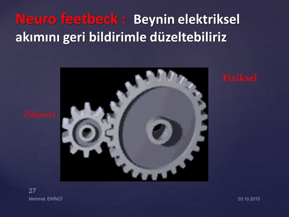 Neuro feetbeck : Beynin elektriksel akımını geri bildirimle düzeltebiliriz 03.10.2015Mehmet EKİNCİ 27 Fiziksel Zihinsel