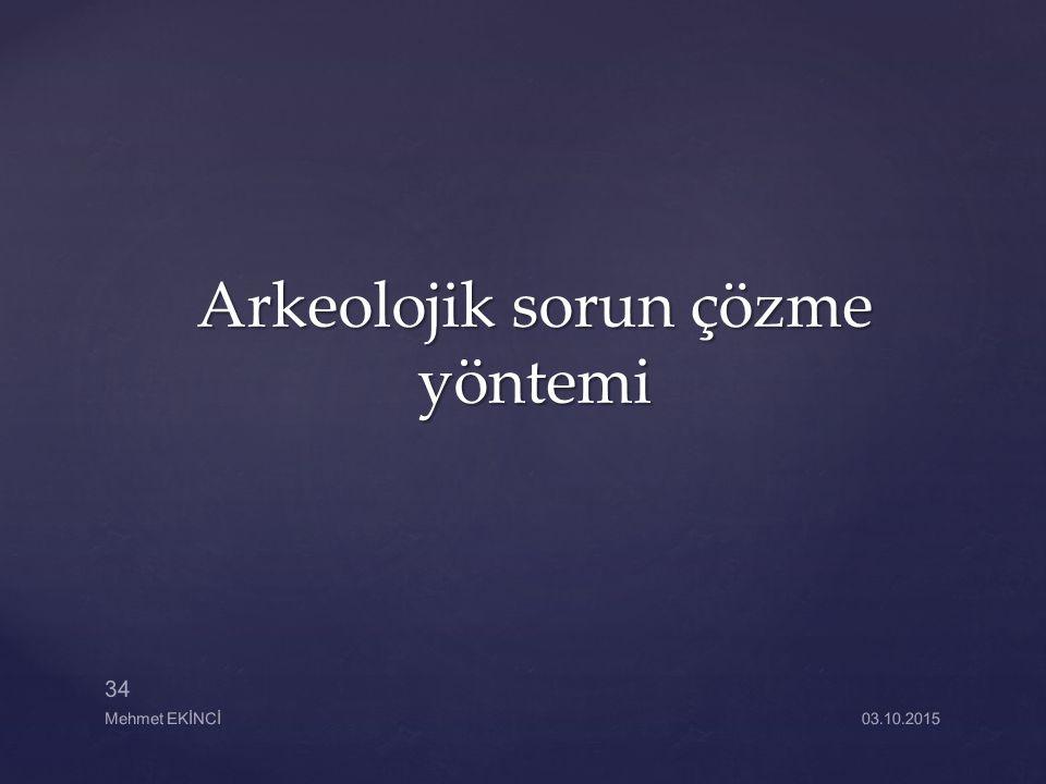 Arkeolojik sorun çözme yöntemi Mehmet EKİNCİ 34 03.10.2015