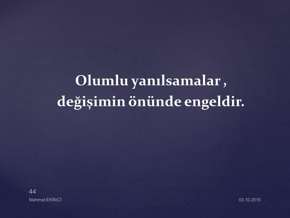 Olumlu yanılsamalar, değişimin önünde engeldir. 03.10.2015 44 Mehmet EKİNCİ