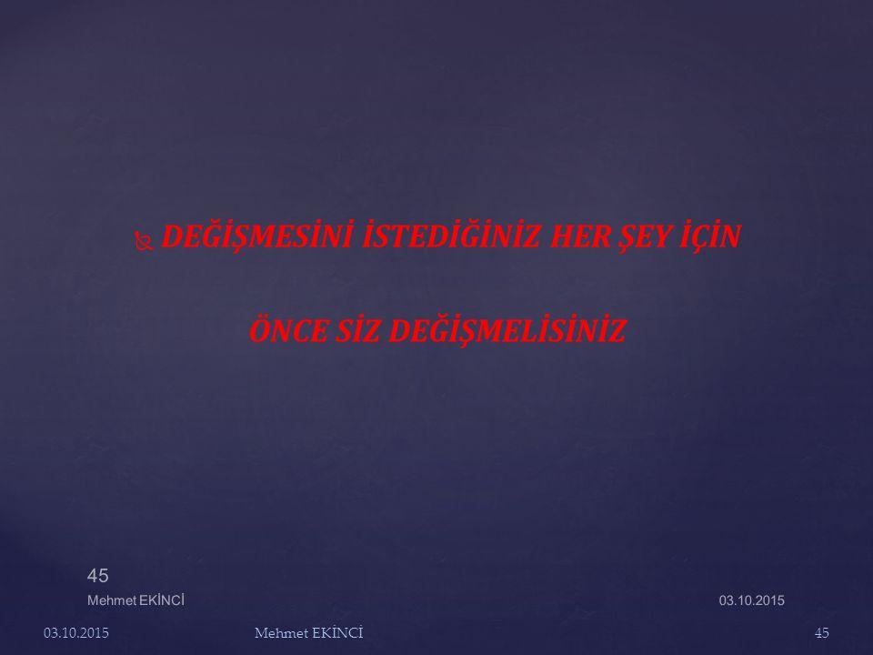   DEĞİŞMESİNİ İSTEDİĞİNİZ HER ŞEY İÇİN ÖNCE SİZ DEĞİŞMELİSİNİZ 03.10.201545Mehmet EKİNCİ 03.10.2015 45 Mehmet EKİNCİ