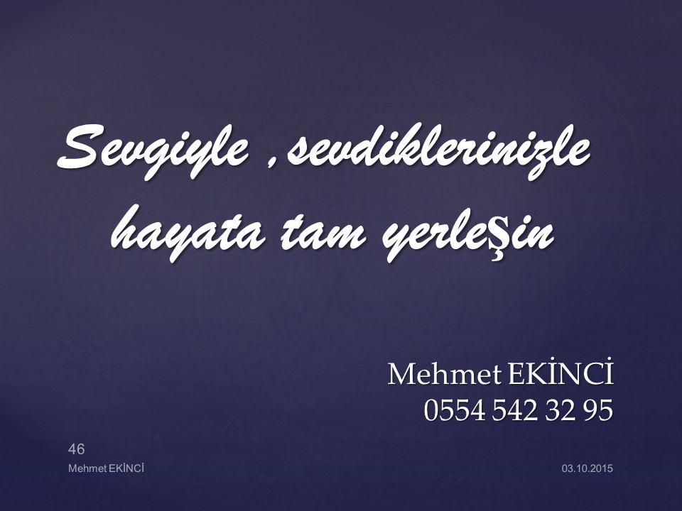 Sevgiyle,sevdiklerinizle hayata tam yerle ş in Mehmet EKİNCİ 0554 542 32 95 Mehmet EKİNCİ 46 03.10.2015