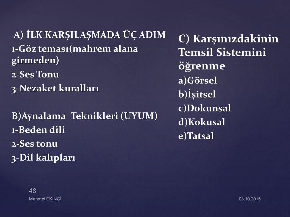 A) İLK KARŞILAŞMADA ÜÇ ADIM A) İLK KARŞILAŞMADA ÜÇ ADIM 1-Göz teması(mahrem alana girmeden) 2-Ses Tonu 3-Nezaket kuralları B)Aynalama Teknikleri (UYUM) 1-Beden dili 2-Ses tonu 3-Dil kalıpları C) Karşınızdakinin Temsil Sistemini öğrenme a)Görsel b)İşitsel c)Dokunsal d)Kokusal e)Tatsal 48 Mehmet EKİNCİ03.10.2015