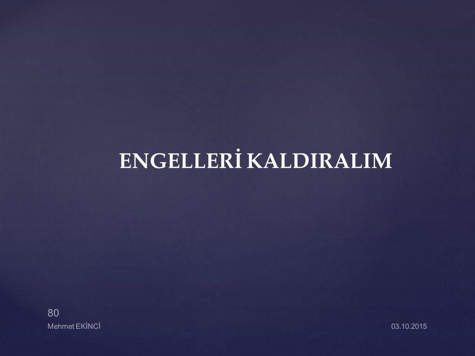ENGELLERİ KALDIRALIM 03.10.2015 80 Mehmet EKİNCİ