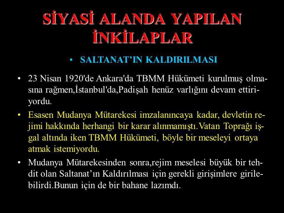 SİYASİ ALANDA YAPILAN İNKİLAPLAR SALTANAT'IN KALDIRILMASI 23 Nisan 1920 de Ankara da TBMM Hükümeti kurulmuş olma- sına rağmen,İstanbul da,Padişah henüz varlığını devam ettiri- yordu.