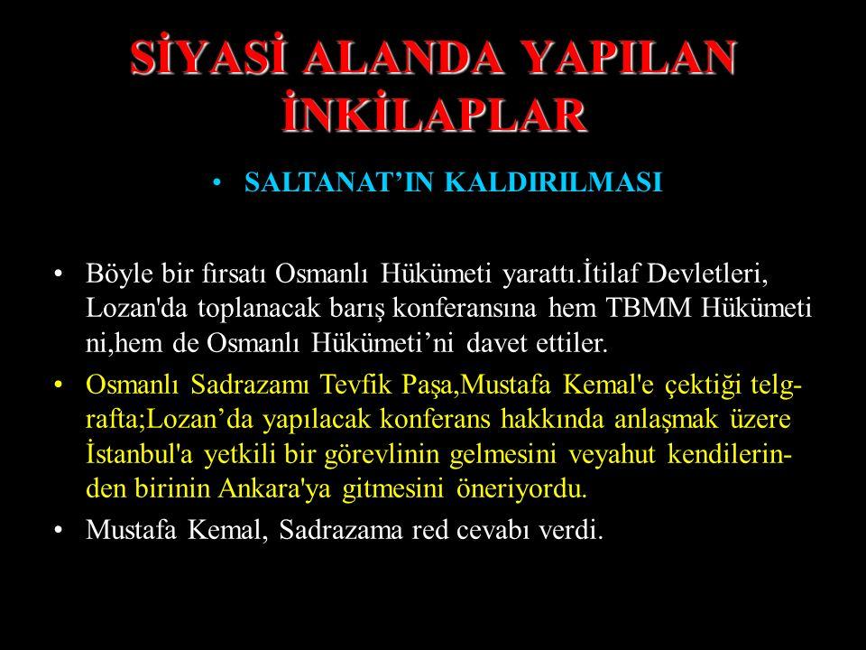 SİYASİ ALANDA YAPILAN İNKİLAPLAR SALTANAT'IN KALDIRILMASI Böyle bir fırsatı Osmanlı Hükümeti yarattı.İtilaf Devletleri, Lozan da toplanacak barış konferansına hem TBMM Hükümeti ni,hem de Osmanlı Hükümeti'ni davet ettiler.