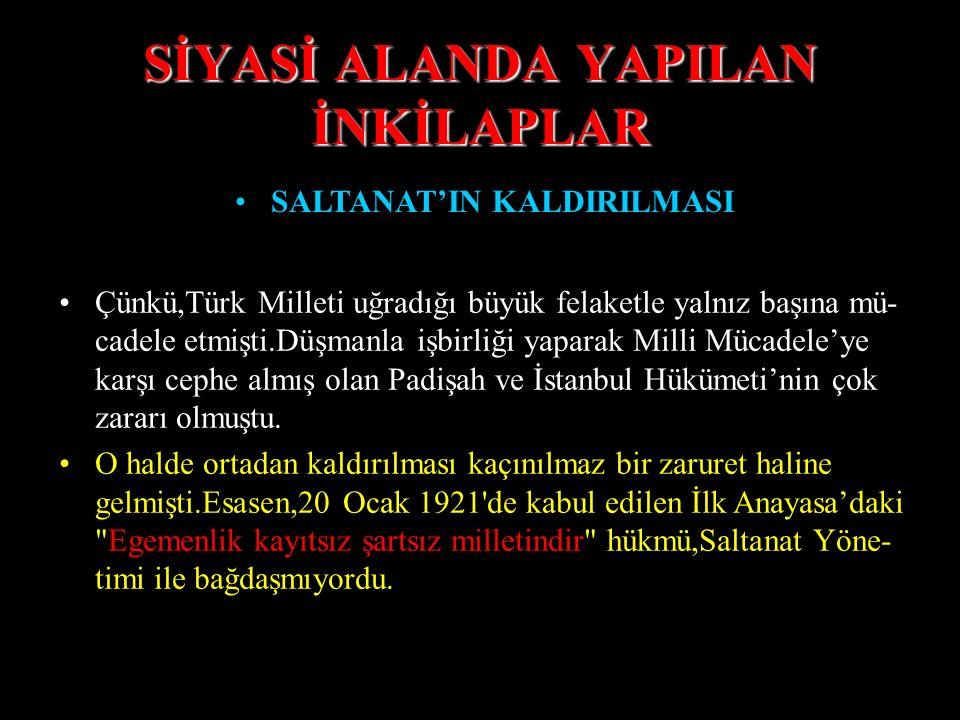SİYASİ ALANDA YAPILAN İNKİLAPLAR SALTANAT'IN KALDIRILMASI Çünkü,Türk Milleti uğradığı büyük felaketle yalnız başına mü- cadele etmişti.Düşmanla işbirliği yaparak Milli Mücadele'ye karşı cephe almış olan Padişah ve İstanbul Hükümeti'nin çok zararı olmuştu.