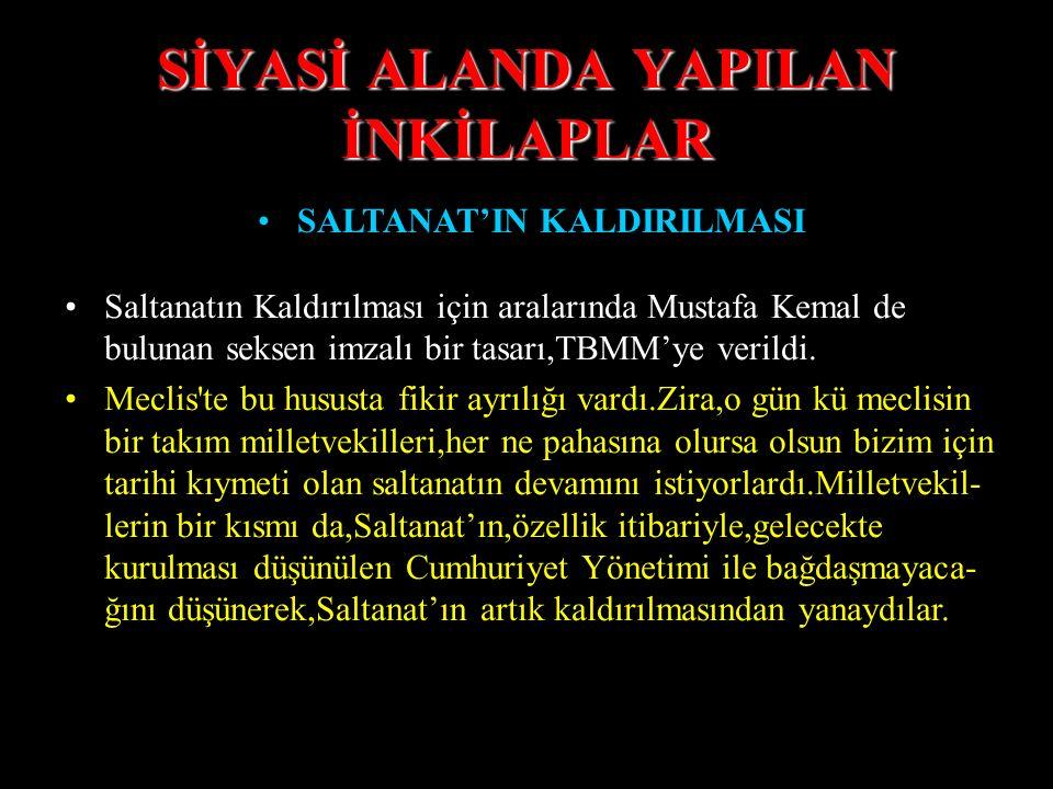 SİYASİ ALANDA YAPILAN İNKİLAPLAR SALTANAT'IN KALDIRILMASI Çünkü,Türk Milleti uğradığı büyük felaketle yalnız başına mü- cadele etmişti.Düşmanla işbirl