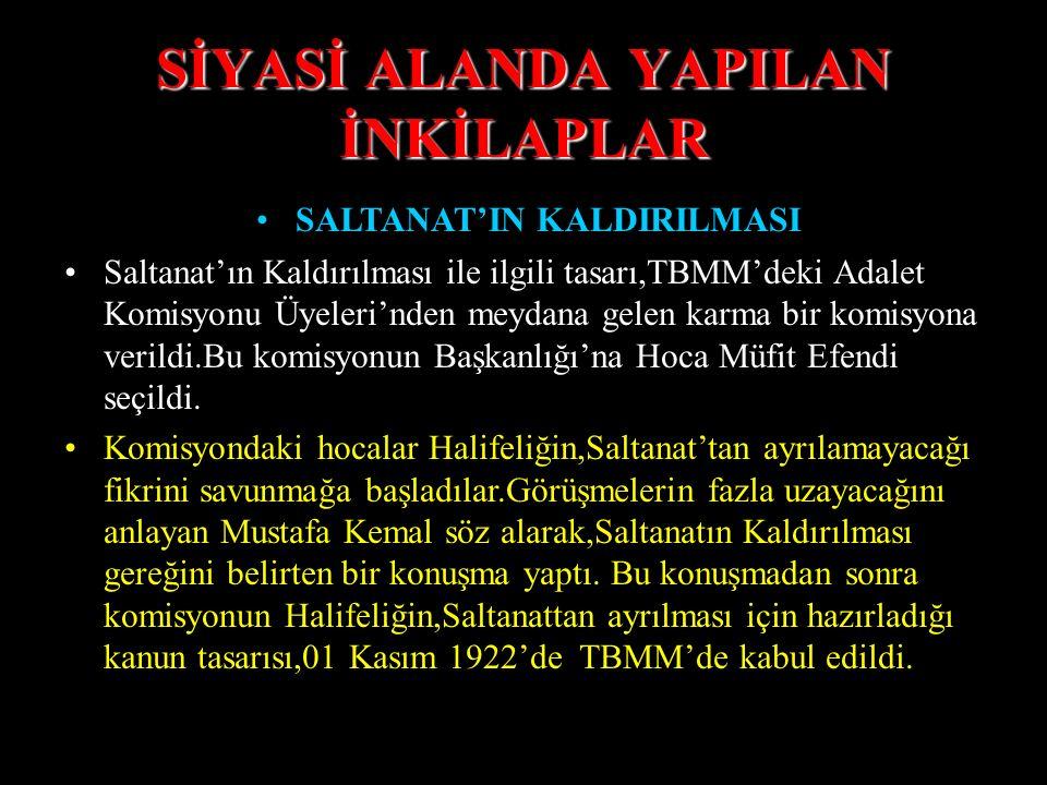 SİYASİ ALANDA YAPILAN İNKİLAPLAR SALTANAT'IN KALDIRILMASI Saltanatın Kaldırılması için aralarında Mustafa Kemal de bulunan seksen imzalı bir tasarı,TB