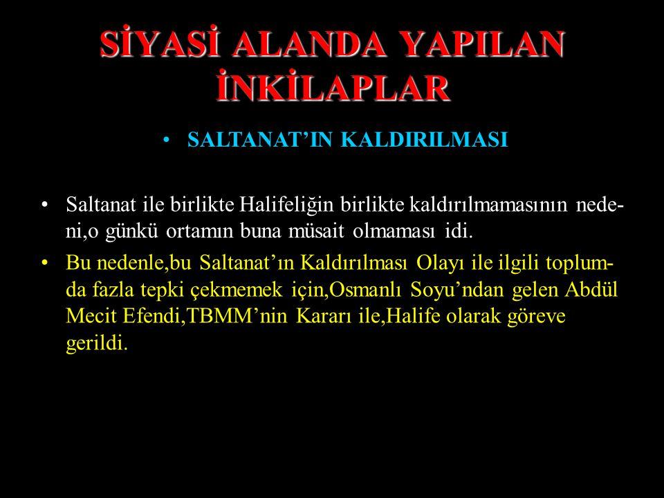SİYASİ ALANDA YAPILAN İNKİLAPLAR SALTANAT'IN KALDIRILMASI Saltanat ile birlikte Halifeliğin birlikte kaldırılmamasının nede- ni,o günkü ortamın buna müsait olmaması idi.