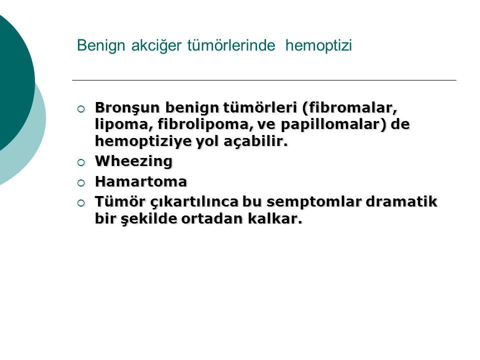 Benign akciğer tümörlerinde hemoptizi  Bronşun benign tümörleri (fibromalar, lipoma, fibrolipoma, ve papillomalar) de hemoptiziye yol açabilir.  Whe