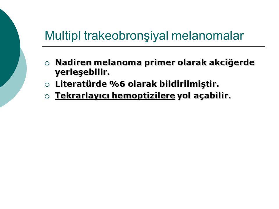 Multipl trakeobronşiyal melanomalar  Nadiren melanoma primer olarak akciğerde yerleşebilir.  Literatürde %6 olarak bildirilmiştir.  Tekrarlayıcı he