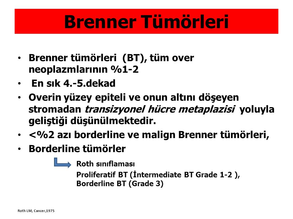 TARTIŞMA BT, ağırlıklı olarak -Premenopozal hasta, -Unilateral, -İnsidental (tümör boyutu < 2cm ) -Benign özellik, eksizyon yeterli Mix benign BT %15-45 en sık müsinöz KA,BT metaplazi??, seröz KA, Matür kistik teratom ) Kist duvarında lokalize, boyut pür BT e göre daha büyük Walthard artıkları,paraovarian-paratubal,%40 Endometriyal hiperplazi birlikteliği %4-14 Genital/nongenital kanser birlikteliği %22-30(endometrium, over, meme) (koinsidental Waxman ve ark) Borderline BT de Benign BT alanları çoğu zaman mevcut, sıralı geçiş ??, CDKN2 A gen kaybı Waxman M, Cancer, 1979 Cuatrecasas M, Am J Surg Path, 2009 Kondi-Pafiti A, Arch Gynecol Obstet, 2012 Kuhn E, Modern pathology 2014