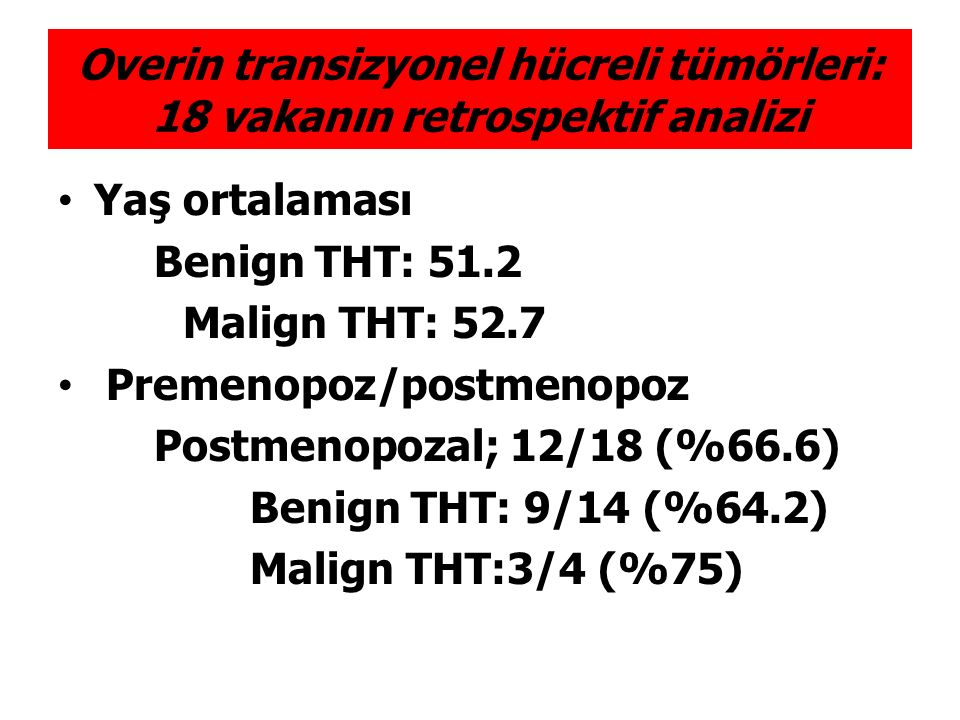 Tümör yerleşimi Sağ over 9/18 (%50) Sol over 7/18 (%38.9) Bilateral 2/18 (%11.1) Tümör boyutu ortalama Benign THT, 1.1cm; Malign THT: 14.7cm Histolojik özellikler Benign Brenner 14/14 (%100) pür histoloji Malign THT 2/4 (%50) mixed histoloji (endometrioid+tcc, seröz+tcc) Overin transizyonel hücreli tümörleri: 18 vakanın retrospektif analizi