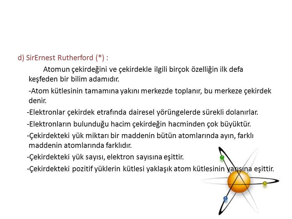 d) SirErnest Rutherford (*) : Atomun çekirdeğini ve çekirdekle ilgili birçok özelliğin ilk defa keşfeden bir bilim adamıdır. -Atom kütlesinin tamamına
