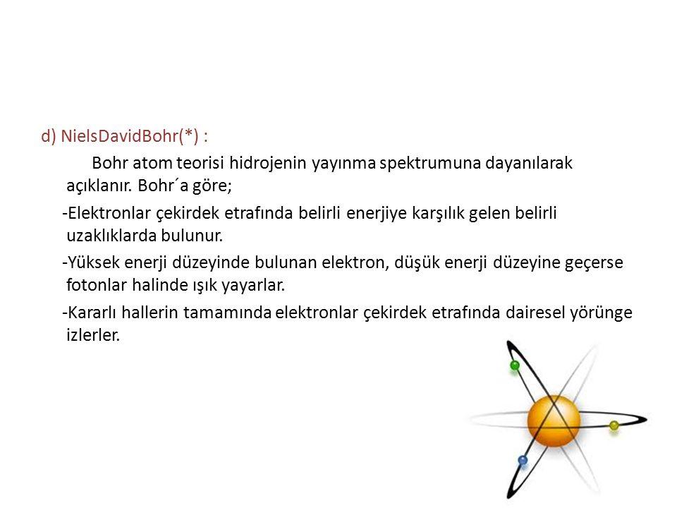 d) NielsDavidBohr(*) : Bohr atom teorisi hidrojenin yayınma spektrumuna dayanılarak açıklanır. Bohr´a göre; -Elektronlar çekirdek etrafında belirli en