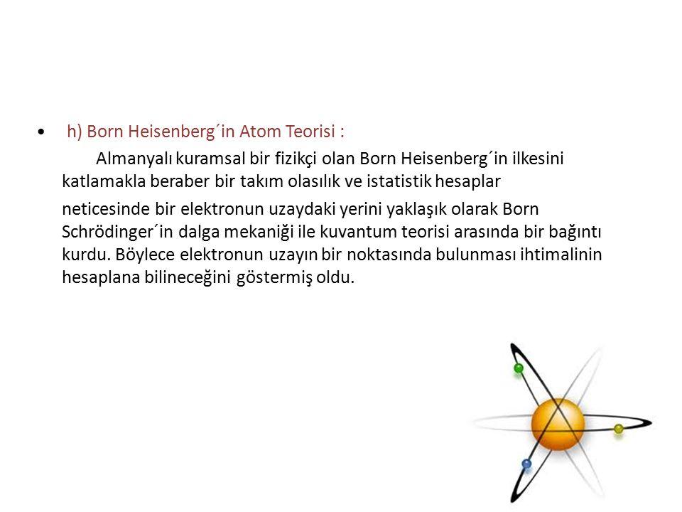 h) Born Heisenberg´in Atom Teorisi : Almanyalı kuramsal bir fizikçi olan Born Heisenberg´in ilkesini katlamakla beraber bir takım olasılık ve istatist