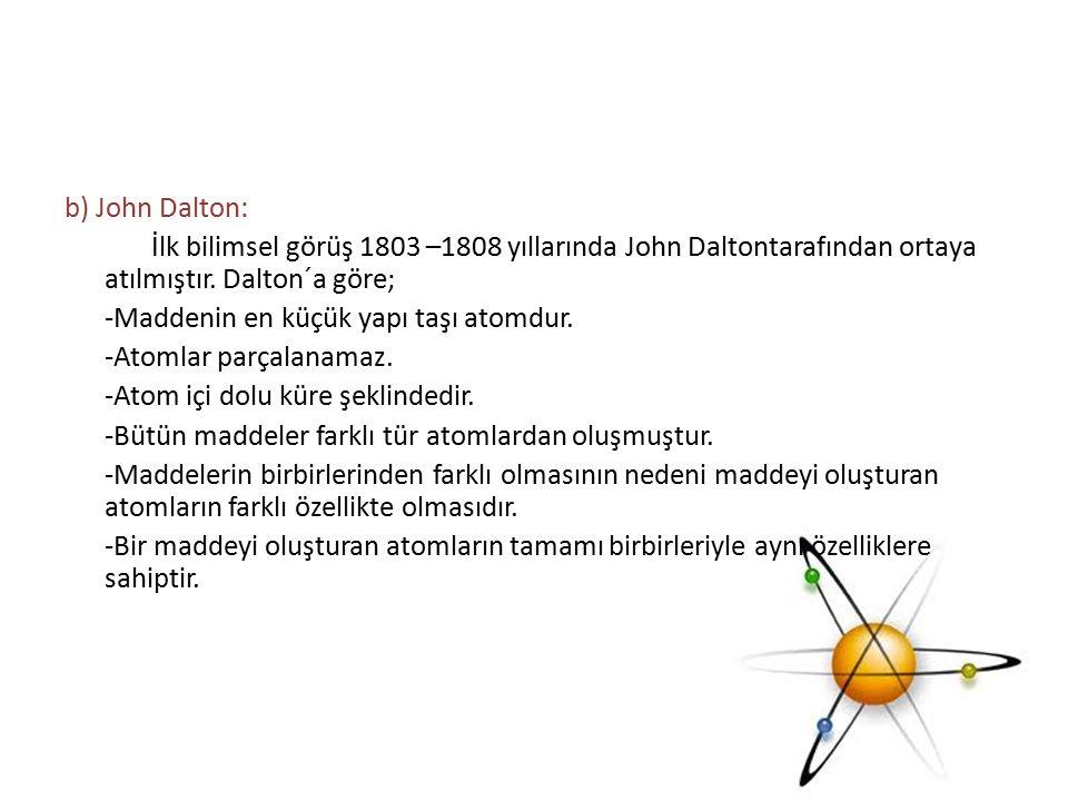 b) John Dalton: İlk bilimsel görüş 1803 –1808 yıllarında John Daltontarafından ortaya atılmıştır. Dalton´a göre; -Maddenin en küçük yapı taşı atomdur.