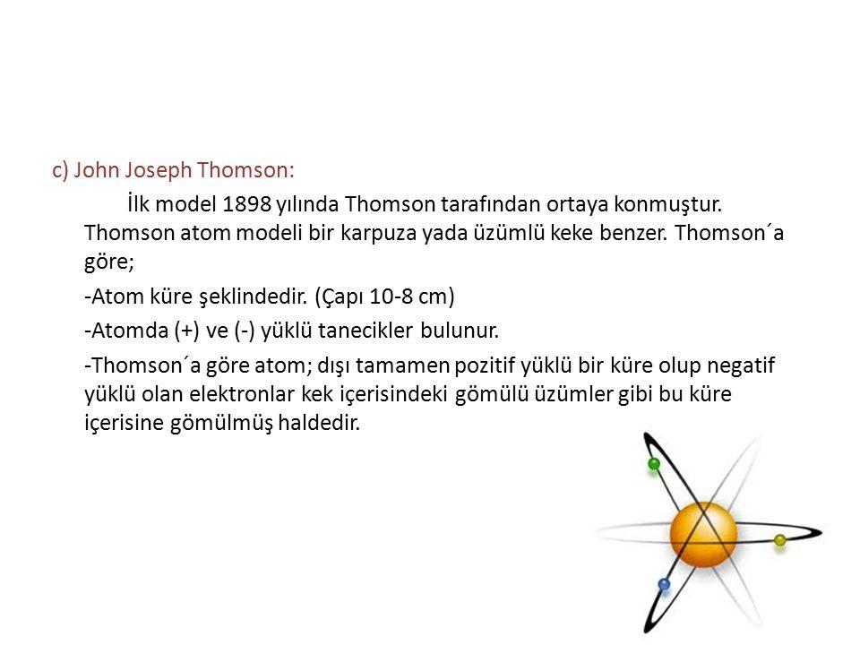 c) John Joseph Thomson: İlk model 1898 yılında Thomson tarafından ortaya konmuştur. Thomson atom modeli bir karpuza yada üzümlü keke benzer. Thomson´a