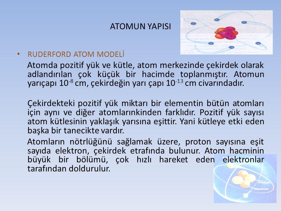 ATOMUN YAPISI RUDERFORD ATOM MODELİ Atomda pozitif yük ve kütle, atom merkezinde çekirdek olarak adlandırılan çok küçük bir hacimde toplanmıştır. Atom