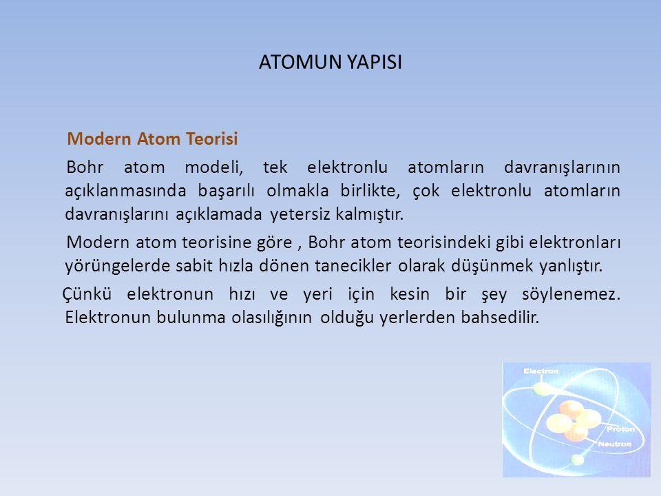 ATOMUN YAPISI Modern Atom Teorisi Bohr atom modeli, tek elektronlu atomların davranışlarının açıklanmasında başarılı olmakla birlikte, çok elektronlu