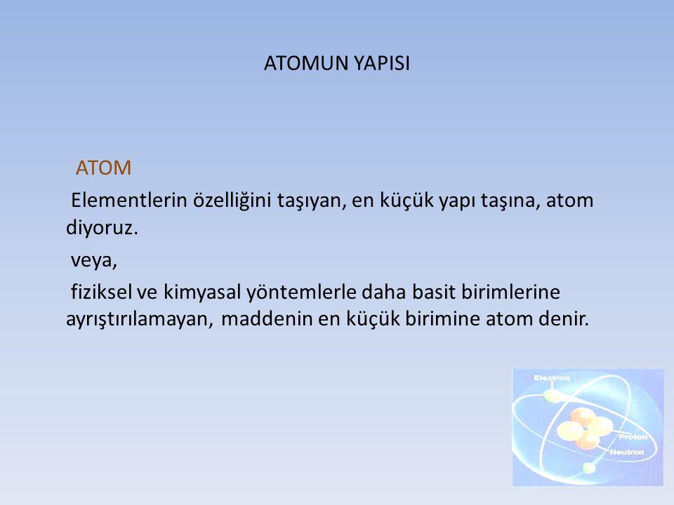 ATOM Elementlerin özelliğini taşıyan, en küçük yapı taşına, atom diyoruz. veya, fiziksel ve kimyasal yöntemlerle daha basit birimlerine ayrıştırılamay
