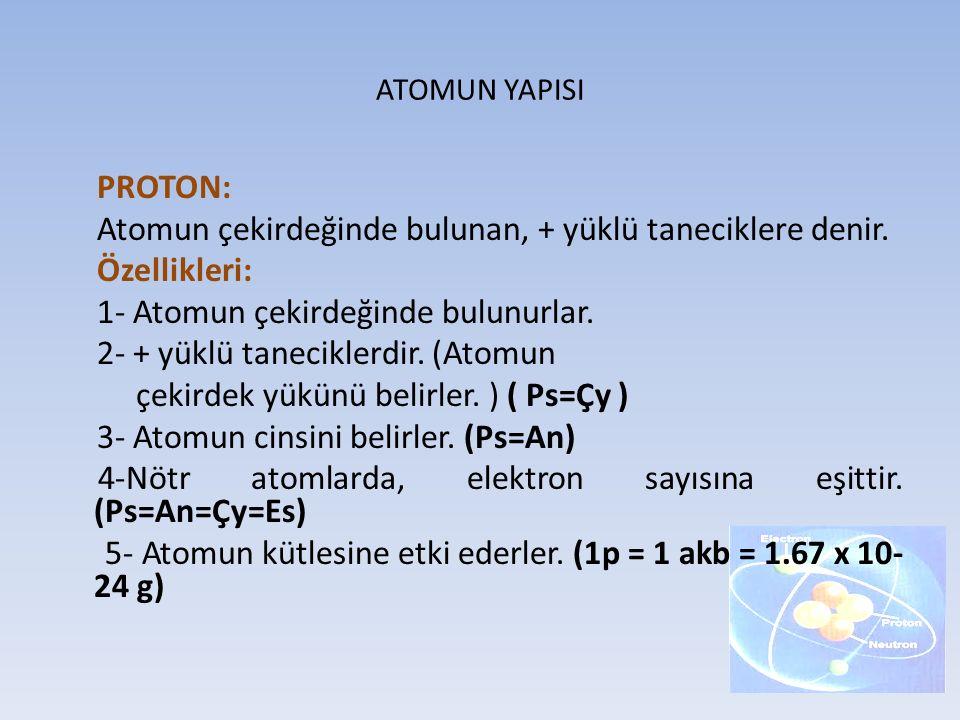 ATOMUN YAPISI PROTON: Atomun çekirdeğinde bulunan, + yüklü taneciklere denir. Özellikleri: 1- Atomun çekirdeğinde bulunurlar. 2- + yüklü taneciklerdir