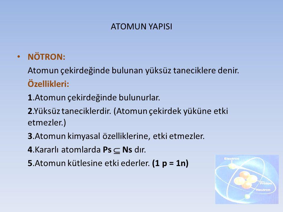ATOMUN YAPISI NÖTRON: Atomun çekirdeğinde bulunan yüksüz taneciklere denir. Özellikleri: 1.Atomun çekirdeğinde bulunurlar. 2.Yüksüz taneciklerdir. (At
