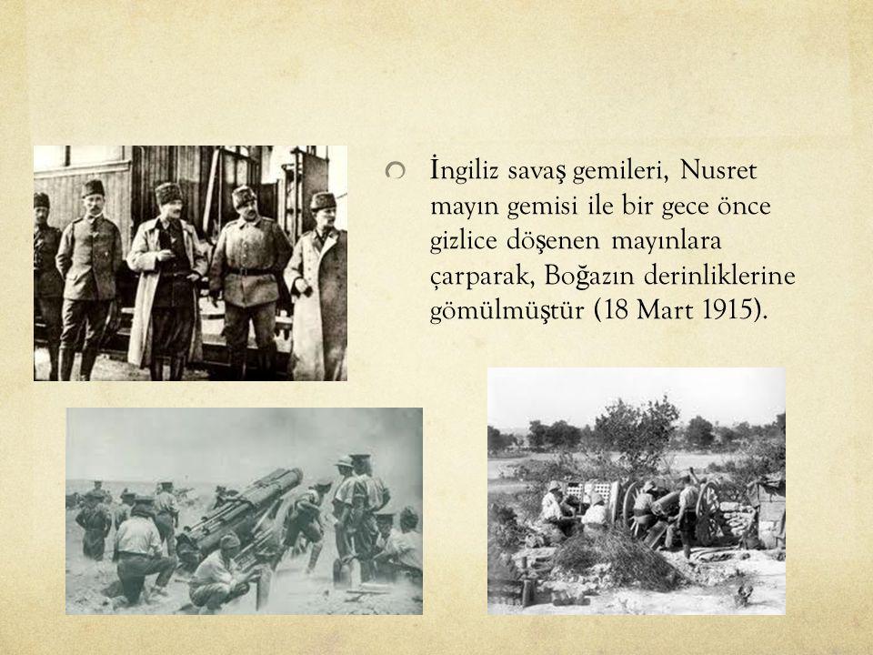 İ ngiliz sava ş gemileri, Nusret mayın gemisi ile bir gece önce gizlice dö ş enen mayınlara çarparak, Bo ğ azın derinliklerine gömülmü ş tür (18 Mart 1915).