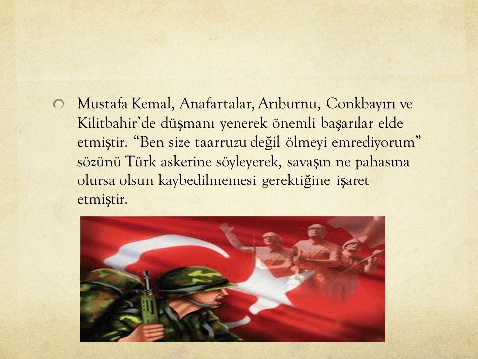 Mustafa Kemal, Anafartalar, Arıburnu, Conkbayırı ve Kilitbahir'de dü ş manı yenerek önemli ba ş arılar elde etmi ş tir.