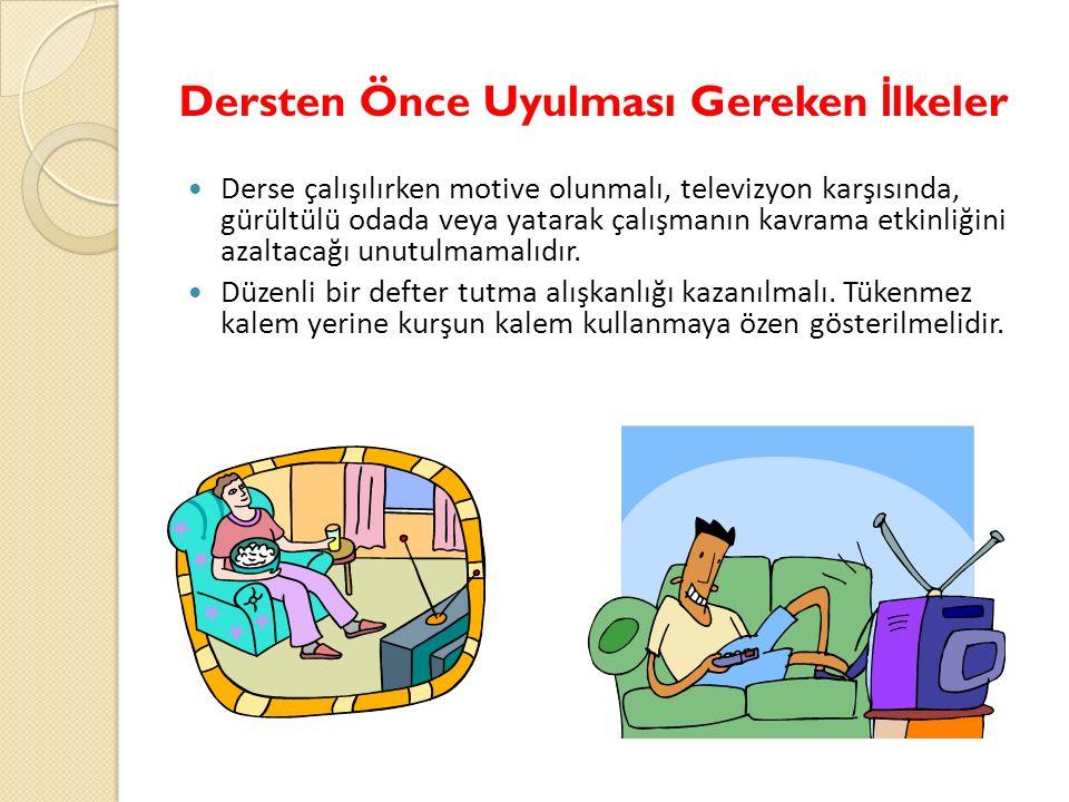 Dersten Önce Uyulması Gereken İ lkeler Derse çalışılırken motive olunmalı, televizyon karşısında, gürültülü odada veya yatarak çalışmanın kavrama etkinliğini azaltacağı unutulmamalıdır.