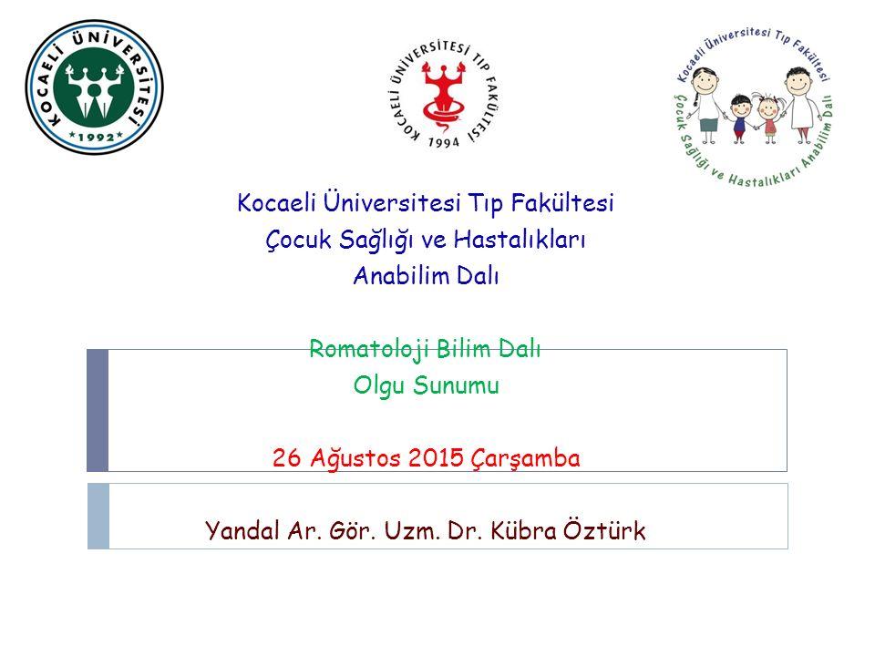 Kocaeli Üniversitesi Tıp Fakültesi Çocuk Sağlığı ve Hastalıkları Anabilim Dalı Romatoloji Bilim Dalı Olgu Sunumu 26 Ağustos 2015 Çarşamba Yandal Ar. G
