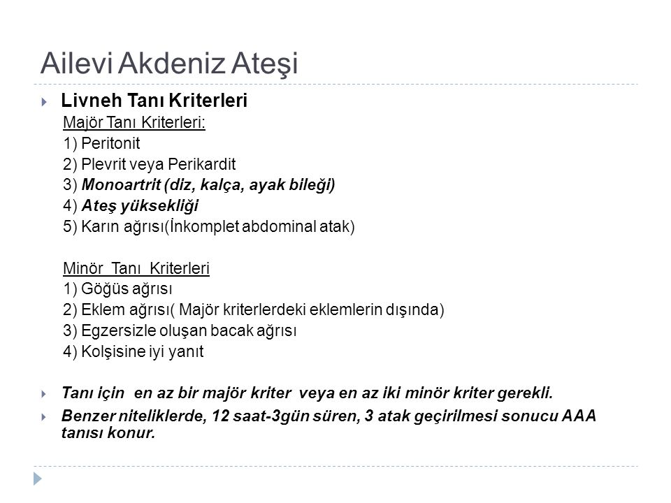 Ailevi Akdeniz Ateşi  Livneh Tanı Kriterleri Majör Tanı Kriterleri: 1) Peritonit 2) Plevrit veya Perikardit 3) Monoartrit (diz, kalça, ayak bileği) 4) Ateş yüksekliği 5) Karın ağrısı(İnkomplet abdominal atak) Minör Tanı Kriterleri 1) Göğüs ağrısı 2) Eklem ağrısı( Majör kriterlerdeki eklemlerin dışında) 3) Egzersizle oluşan bacak ağrısı 4) Kolşisine iyi yanıt  Tanı için en az bir majör kriter veya en az iki minör kriter gerekli.