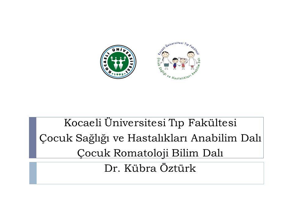 Kocaeli Üniversitesi Tıp Fakültesi Çocuk Sağlığı ve Hastalıkları Anabilim Dalı Çocuk Romatoloji Bilim Dalı Dr. Kübra Öztürk