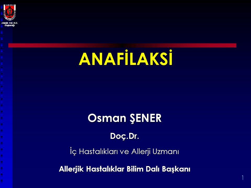 Allerjik Hst. B.D. Başkanlığı 1 ANAFİLAKSİ Osman ŞENER Doç.Dr. İç Hastalıkları ve Allerji Uzmanı Allerjik Hastalıklar Bilim Dalı Başkanı