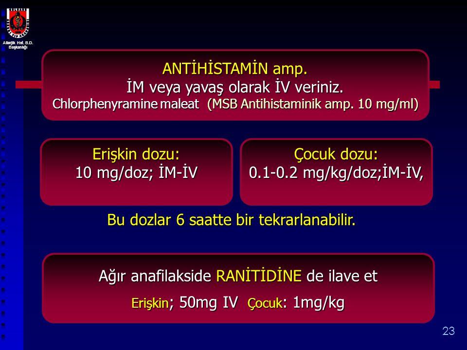 Allerjik Hst. B.D. Başkanlığı 23 ANTİHİSTAMİN amp. İM veya yavaş olarak İV veriniz. Chlorphenyramine maleat (MSB Antihistaminik amp. 10 mg/ml) Erişkin