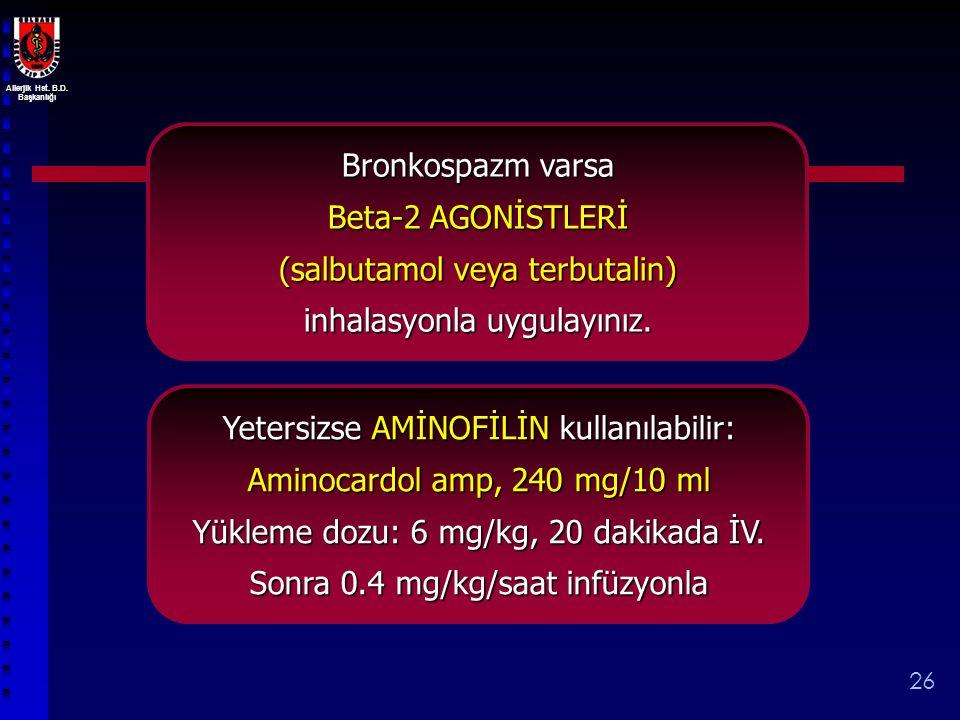 Allerjik Hst. B.D. Başkanlığı 26 Bronkospazm varsa Beta-2 AGONİSTLERİ (salbutamol veya terbutalin) inhalasyonla uygulayınız. Yetersizse AMİNOFİLİN kul