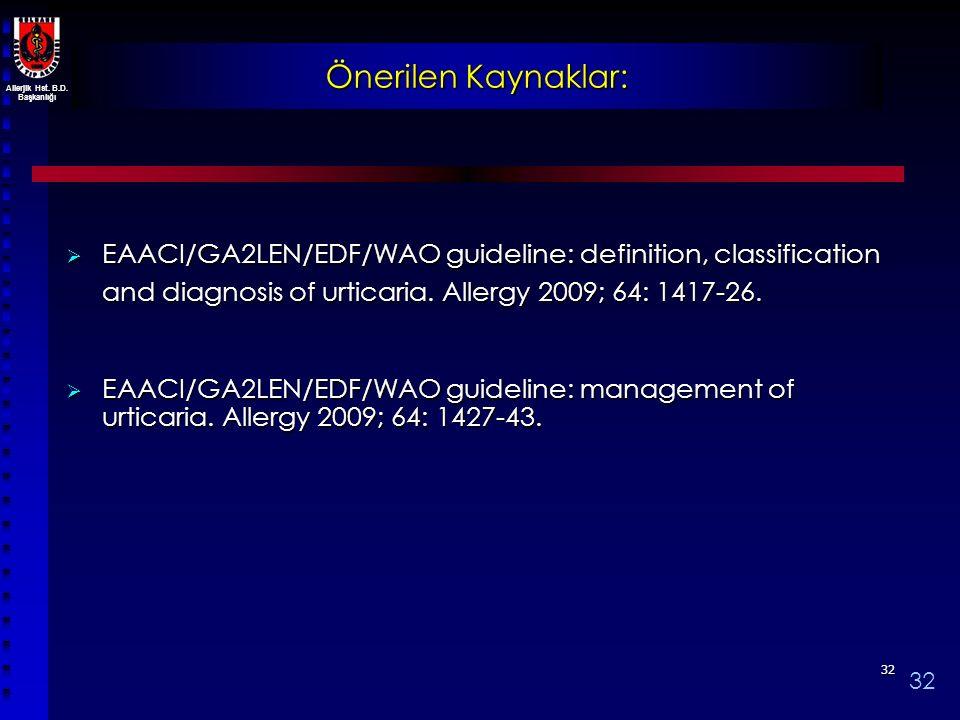 Allerjik Hst. B.D. Başkanlığı 3232 Önerilen Kaynaklar:  EAACI/GA2LEN/EDF/WAO guideline: definition, classification and diagnosis of urticaria. Allerg