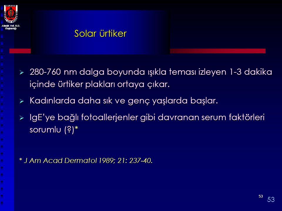 Allerjik Hst. B.D. Başkanlığı 5353 Solar ürtiker  280-760 nm dalga boyunda ışıkla teması izleyen 1-3 dakika içinde ürtiker plakları ortaya çıkar.  K