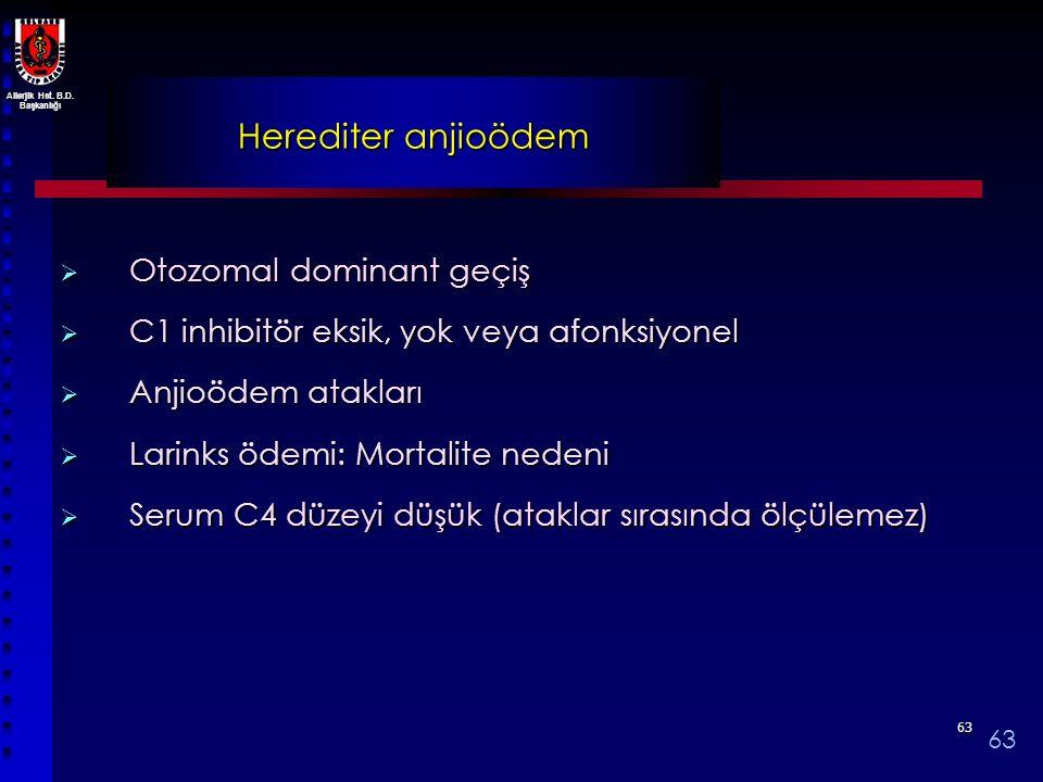 Allerjik Hst. B.D. Başkanlığı 6363 Herediter anjioödem  Otozomal dominant geçiş  C1 inhibitör eksik, yok veya afonksiyonel  Anjioödem atakları  La